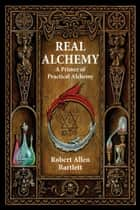 Real Alchemy - A Primer of Practical Alchemy ebook by Bartlett, Robert Allen, Hauck,...