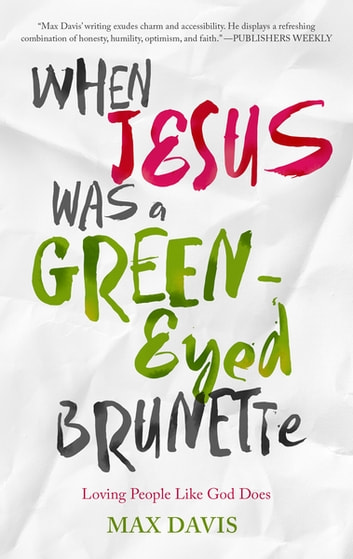 When Jesus Was a Green-Eyed Brunette - Loving People Like God Does ebook by Max Davis