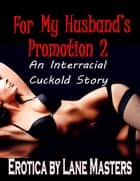 For My Husband's Promotion 2: An Interracial Cuckold Story - For My Husband's Promotion, #2 ebook by Lane Masters