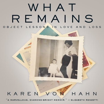 What Remains - Object Lessons in Love and Loss audiobook by Karen Von Hahn