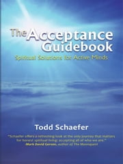 The Acceptance Guidebook - Spiritual Solutions for Active Minds ebook by Todd Schaefer
