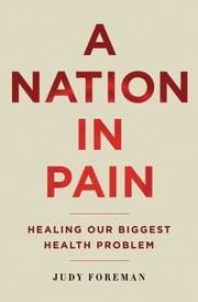 A Nation in Pain: Healing our Biggest Health Problem ebook by Judy Foreman