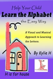 Help Your Child Learn the Alphabet the Easy Way: A Visual and Musical Approach to Learning the Letters ebook by Kylie H