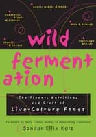 Wild Fermentation: The Flavor, Nutrition, and Craft of Live-Culture Foods ebook by Sandor Ellix Katz