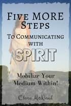 Five More Steps to Communicating with Spirit Book 2: Mobilize Your Medium Within! ebook by Clare McNaul