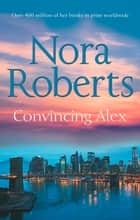 Convincing Alex: the classic story from the queen of romance that you won't be able to put down (Stanislaskis, Book 4) ebook by Nora Roberts