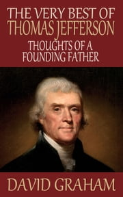 The Very Best of Thomas Jefferson - Thoughts of a Founding Father ebook by David Graham