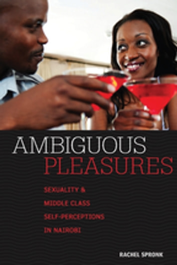 Ambiguous Pleasures - Sexuality and Middle Class Self-Perceptions in Nairobi ebook by Rachel Spronk