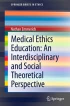 Medical Ethics Education: An Interdisciplinary and Social Theoretical Perspective ebook by Nathan Emmerich