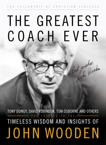 The Greatest Coach Ever (The Heart of a Coach Series) - Timeless Wisdom and Insights of John Wooden ebook by Fellowship of Christian Athletes