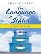 The Language of Italia - A True Adventure eBook by Sheila Lopez