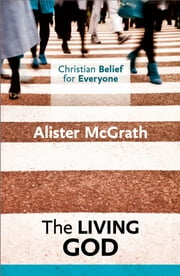 Christian Belief for Everyone : The Living God - Volume 1 ebook by Alister McGrath