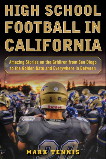 High School Football in California - Amazing Stories on the Gridiron from San Diego to the Golden Gate and Everywhere In Between eBook by Mark Tennis