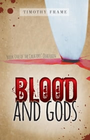 Blood and Gods: Book One of The Creators' Quatrain ebook by Frame, Timothy