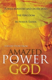 "Power Ministry and Entry Into the Kingdom: A Short Story from ""Amazed by the Power of God"" ebook by Peter H. Davids"