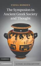 The Symposion in Ancient Greek Society and Thought ebook by Dr Fiona Hobden