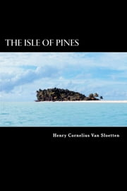 The Isle of Pines - A Late Discovery of a Fourth Island near Terra Australis Incognita ebook by Henry Cornelius Van Sloetten,Henry Neville
