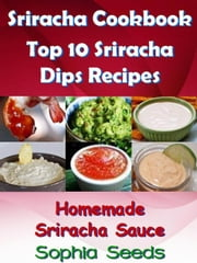 Sriracha Cookbook: Top 10 Sriracha Dips with Homemade Sriracha Sauce - Easy Cooking Recipes ebook by Sophia Seeds