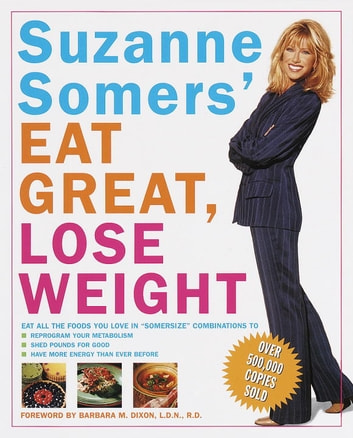 "Suzanne Somers' Eat Great, Lose Weight - Eat All the Foods You Love in ""Somersize"" Combinations to Reprogram Your Metabolism, Shed Pounds for Good, and Have More Energy Than Ever Before ebook by Suzanne Somers"
