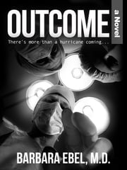 Outcome, a Novel - There's more than a hurricane coming... ebook by Barbara Ebel, M.D.