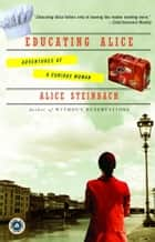Educating Alice - Adventures of a Curious Woman ebook by Alice Steinbach