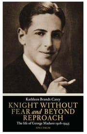 Knight without fear and beyond reproach - the life of George Maduro 1916-1945 ebook by Kathleen Brandt-Carey, Kelly Atkinson