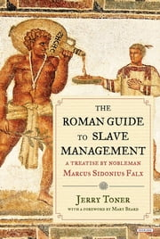 The Roman Guide to Slave Management: A Treatise by Nobleman Marcus Sidonius Falx ebook by Jerry Toner,Mary Beard