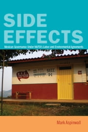 Side Effects - Mexican Governance Under NAFTA's Labor and Environmental Agreements ebook by Mark Aspinwall