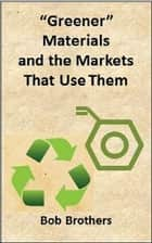 Greener Materials and the Markets That Use Them ebook by Bob Brothers