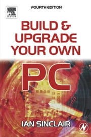 Build and Upgrade Your Own PC ebook by Sinclair, Ian
