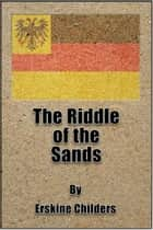 The Riddle of the Sands ebook by Robert Erskine Childers