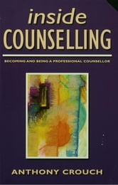 Inside Counselling - Becoming and Being a Professional Counsellor ebook by Anthony Crouch