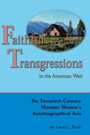 Faithful Transgressions In The American West: Six Twentieth-Century Mormon Women's Autobiographical Acts ebook by Bush, Laura