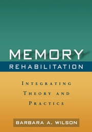 Memory Rehabilitation - Integrating Theory and Practice ebook by Barbara A. Wilson, PhD, ScD,Elizabeth L. Glisky, PhD