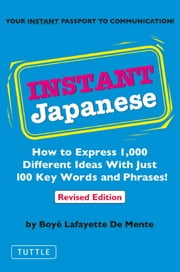 Instant Japanese - How to Express 1,000 Different Ideas with Just 100 Key Words and Phrases! (Japanese Phrasebook) ebook by Boye Lafayette De Mente
