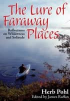 The Lure of Faraway Places - Reflections on Wilderness and Solitude ebook by Herb Pohl, James Raffan