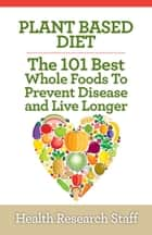 Plant Based Diet: The 101 Best Whole Foods To Prevent Disease And Live Longer eBook by Health Research Staff