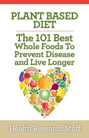 Plant Based Diet: The 101 Best Whole Foods To Prevent Disease And Live Longer ebook by Kobo.Web.Store.Products.Fields.ContributorFieldViewModel