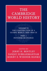 The Cambridge World History: Volume 6, The Construction of a Global World, 1400–1800 CE, Part 2, Patterns of Change ebook by Jerry H. Bentley,Sanjay Subrahmanyam,Merry E. Wiesner-Hanks