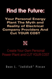 "Find the Future:Your Personal Energy Plant The Myth and Reality of Electrical Company Providers And Cut YOUR COST ebook by Deon L. ""Jedidiah"" Pinson"