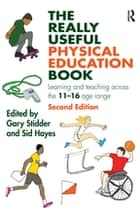 The Really Useful Physical Education Book - Learning and teaching across the 11-16 age range ebook by Gary Stidder, Sid Hayes