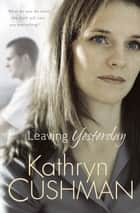 Leaving Yesterday (Tomorrow's Promise Collection Book #3) ebook by Kathryn Cushman