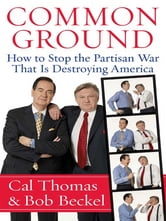 Common Ground - How to Stop the Partisan War That Is Destroying America ebook by Cal Thomas,Bob Beckel