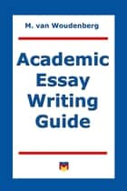 Academic Essay Writing Guide ebook by M van Woudenberg
