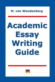 Academic Essay Writing Guide - For College and University Students ebook by M van Woudenberg