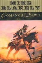 Comanche Dawn - A Novel ebook by Mike Blakely