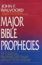 Major Bible Prophecies - 37 Crucial Prophecies That Affect You Today ebook by John F. Walvoord
