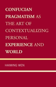Confucian Pragmatism as the Art of Contextualizing Personal Experience and World ebook by Haiming Wen