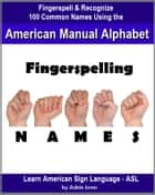 Fingerspelling NAMES: Fingerspell & Recognize 100 Common Names Using the American Manual Alphabet in American Sign Language (ASL) ebook by Adele Jones