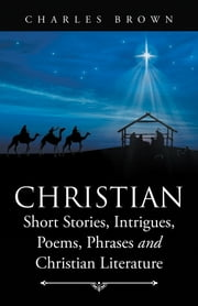 Christian Short Stories, Intrigues, Poems, Phrases and Christian Literature ebook by Charles Brown